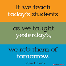 If we teach today's students as we taught yesterday's, we rob them of the future